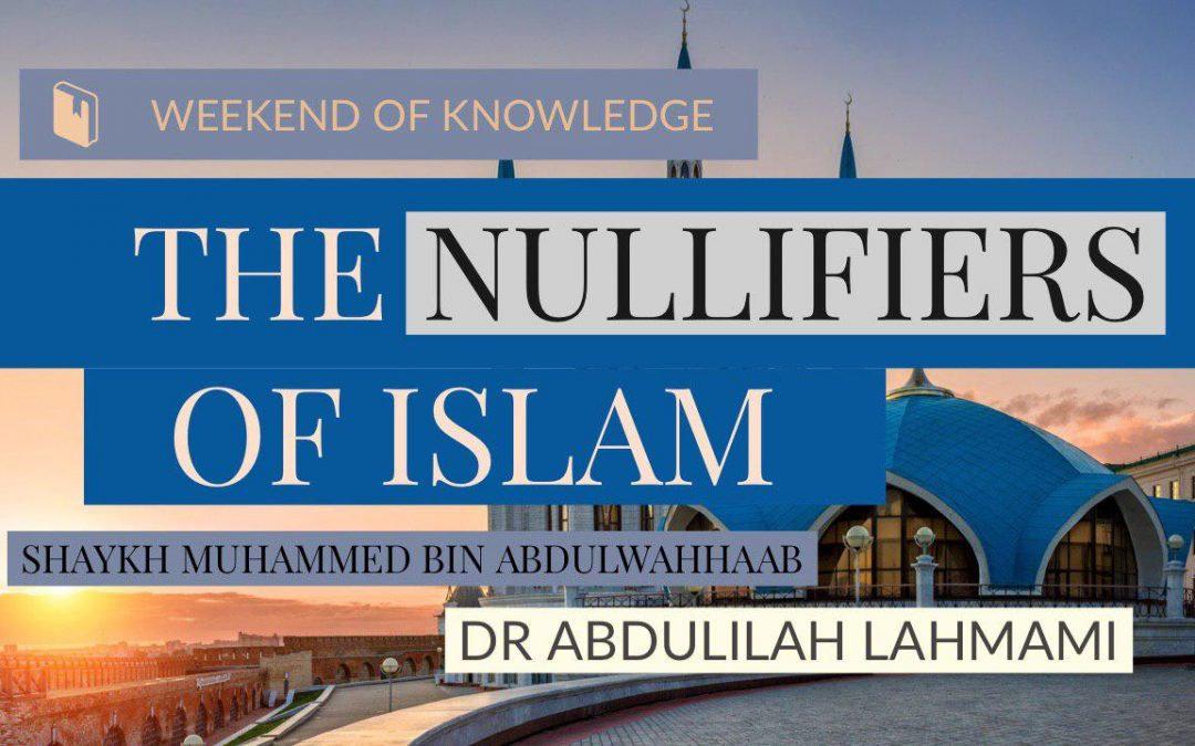 Special Event: The Nullifiers of Islam with Dr Abdulilah Lahmami Fri 29th & Sat 30th November